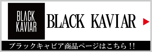 BLACK KAVIAR (ブラックキャビア)